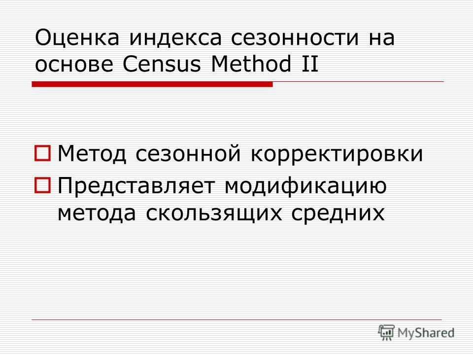Оценка индекса сезонности на основе Census Method II Метод сезонной корректировки Представляет модификацию метода скользящих средних