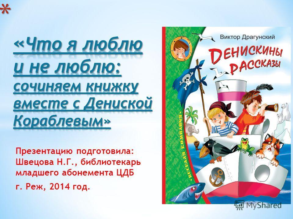Презентацию подготовила: Швецова Н.Г., библиотекарь младшего абонемента ЦДБ г. Реж, 2014 год.
