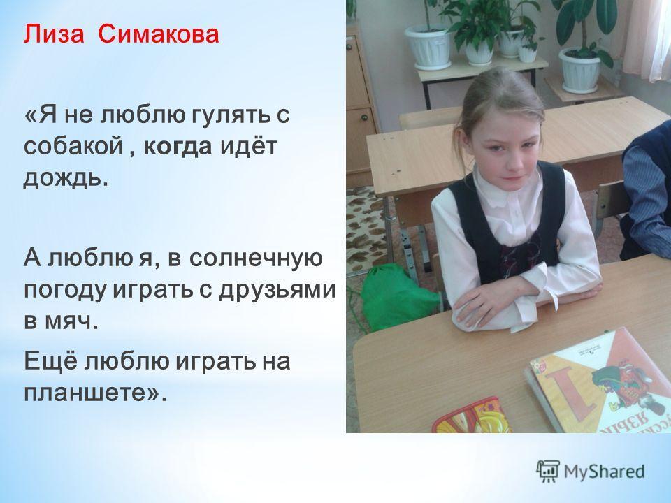 Лиза Симакова «Я не люблю гулять с собакой, когда идёт дождь. А люблю я, в солнечную погоду играть с друзьями в мяч. Ещё люблю играть на планшете».