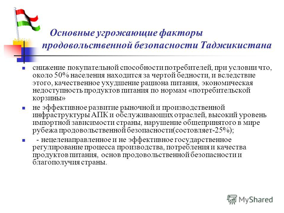 Основнне угрожающие факторы продовольственной безопасности Таджикистана снижение покупательной способности потребителей, при условии что, около 50% населения находится за чертой бедности, и вследствие этого, качественное ухудшение рациона питания, эк