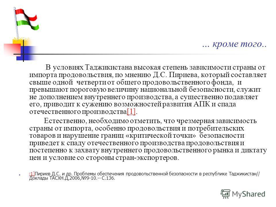 … кроме того.. В условиях Таджикистана высокая степень зависимости страны от импорта продовольствия, по мнению Д.С. Пириева, который составляет свыше одной четверти от общего продовольственного фонда, и превышают пороговую величину национальной безоп