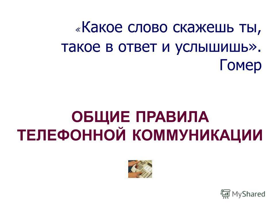 « Какое слово скажешь ты, такое в ответ и услышишь». Гомер ОБЩИЕ ПРАВИЛА ТЕЛЕФОННОЙ КОММУНИКАЦИИ