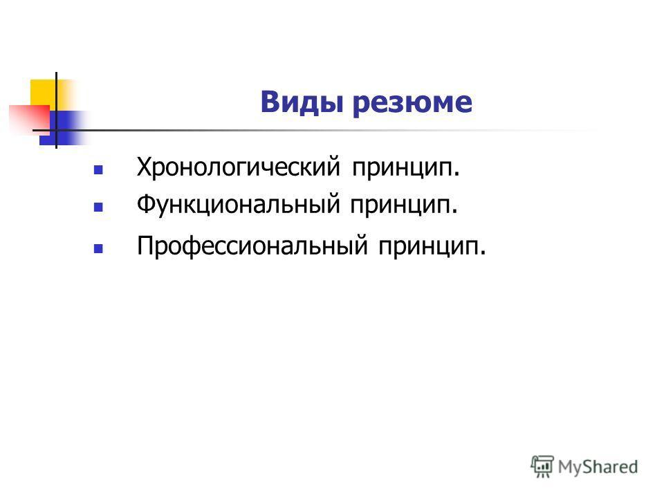 Виды резюме Хронологический принцип. Функциональный принцип. Профессиональный принцип.