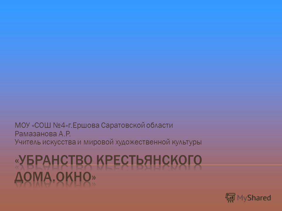 МОУ «СОШ 4»г.Ершова Саратовской области Рамазанова А.Р. Учитель искусства и мировой художественной культуры