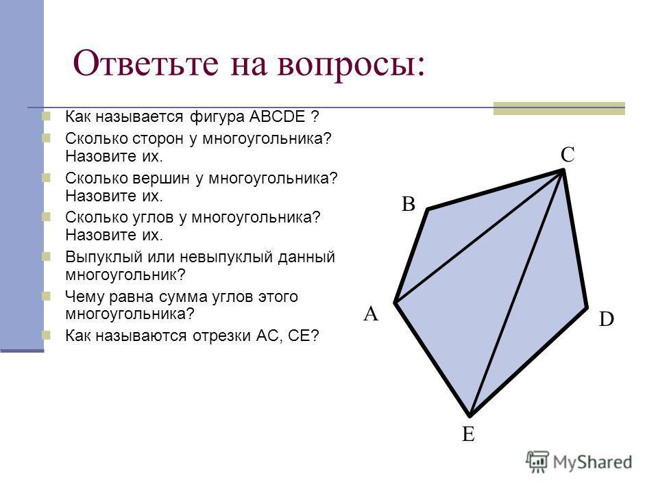 Ответьте на вопросы: Как называется фигура АВСDE ? Сколько сторон у многоугольника? Назовите их. Сколько вершин у многоугольника? Назовите их. Сколько углов у многоугольника? Назовите их. Выпуклый или невыпуклый данный многоугольник? Чему равна сумма