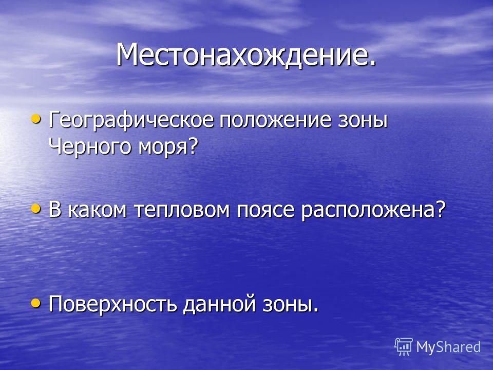 Местонахождение. Географическое положение зоны Черного моря? Географическое положение зоны Черного моря? В каком тепловом поясе расположена? В каком тепловом поясе расположена? Поверхность данной зоны. Поверхность данной зоны.