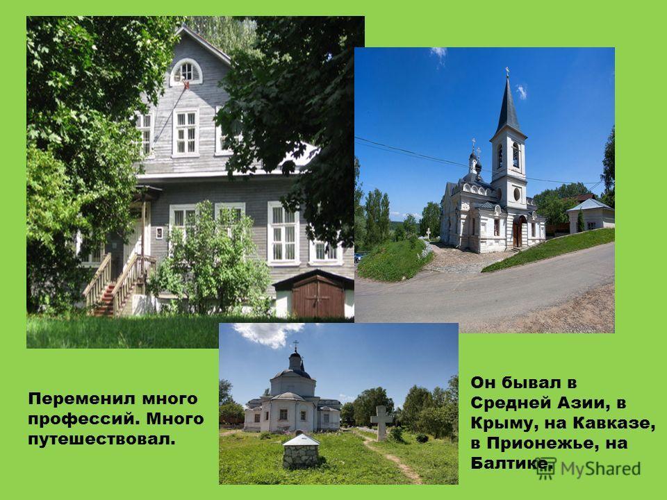 Переменил много профессий. Много путешествовал. Он бывал в Средней Азии, в Крыму, на Кавказе, в Прионежье, на Балтике.