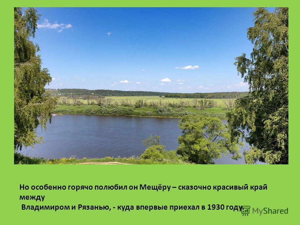 Но особенно горячо полюбил он Мещёру – сказочно красивый край между Владимиром и Рязанью, - куда впервые приехал в 1930 году.