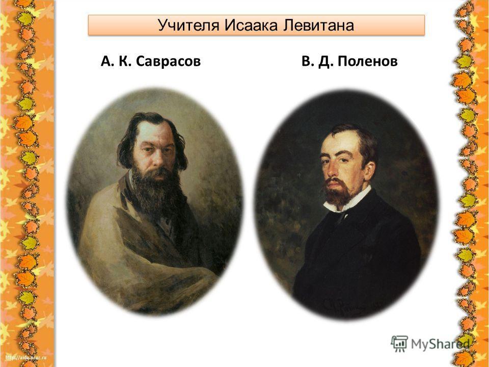 Учителя Исаака Левитана А. К. Саврасов В. Д. Поленов