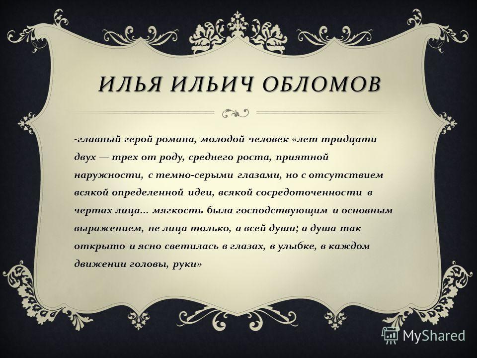 ИЛЬЯ ИЛЬИЧ ОБЛОМОВ - главный герой романа, молодой человек «лет тридцати двух трех от роду, среднего роста, приятной наружности, с темно-серыми глазами, но с отсутствием всякой определенной идеи, всякой сосредоточенности в чертах лица... мягкость был