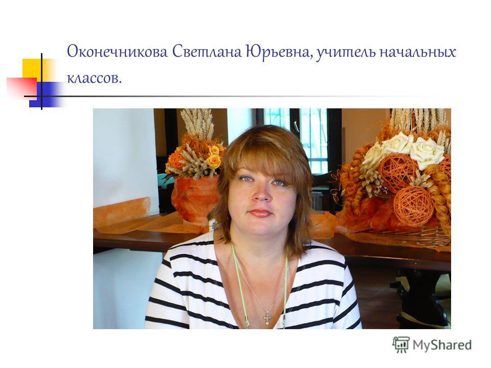 Оконечникова Светлана Юрьевна, учитель начальных классов.