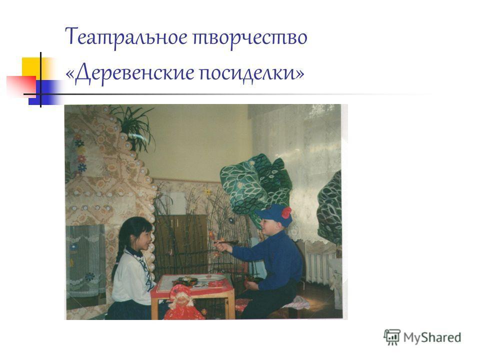Театральное творчество «Деревенские посиделки»