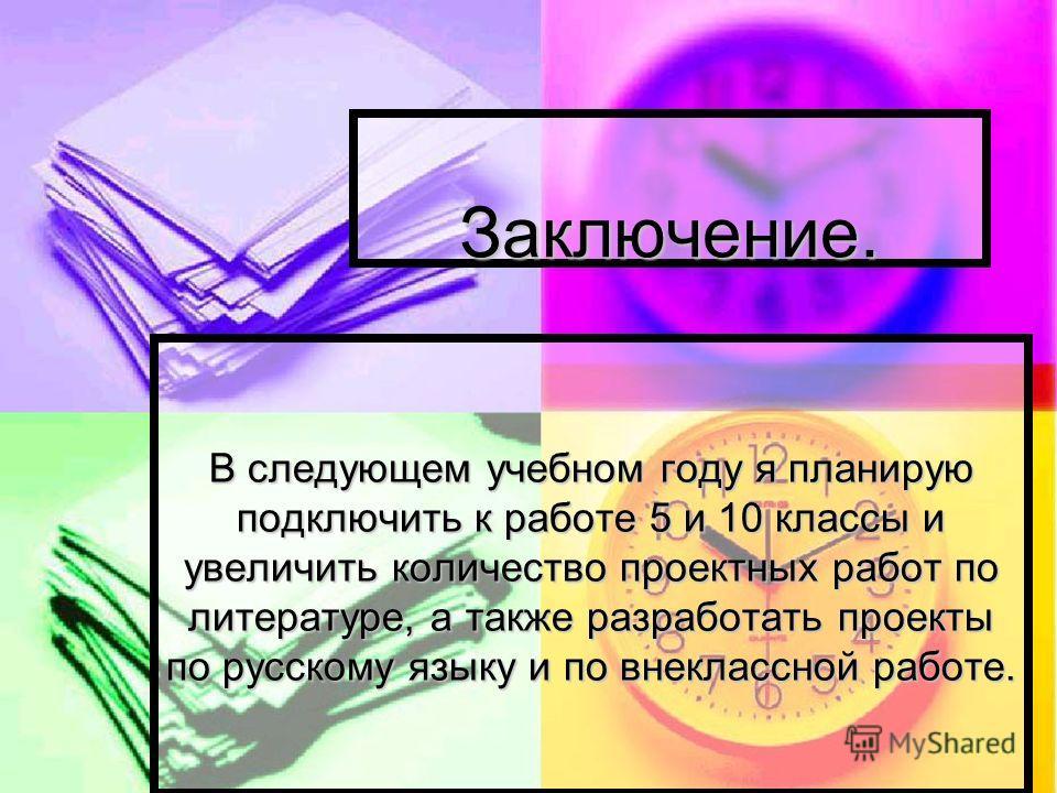 Заключение. Заключение. В следующем учебном году я планирую подключить к работе 5 и 10 классы и увеличить количество проектных работ по литературе, а также разработать проекты по русскому языку и по внеклассной работе.