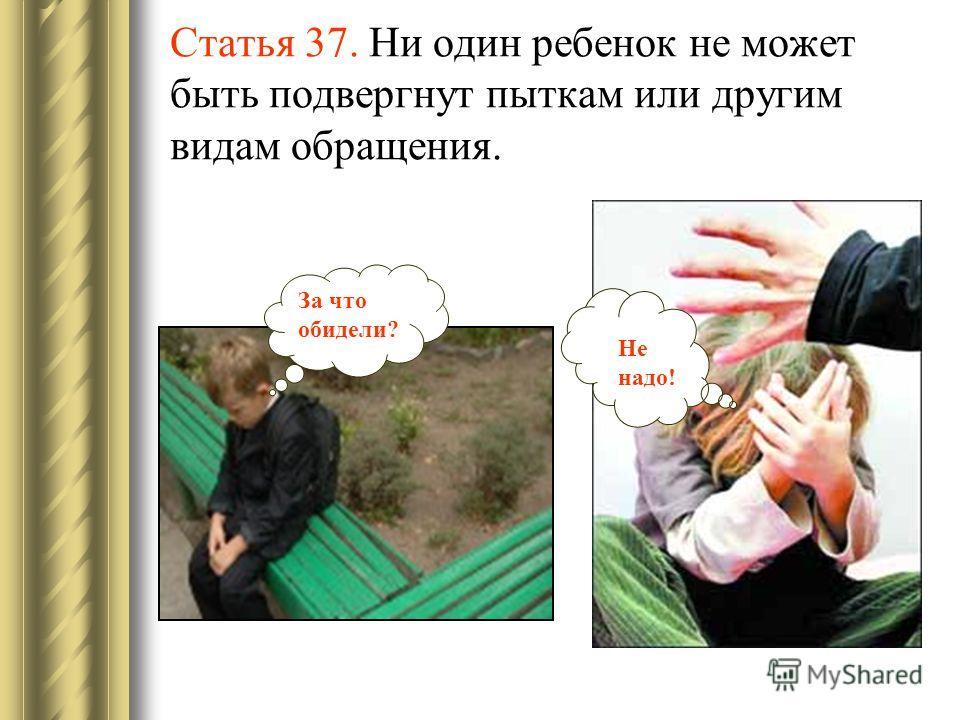 Статья 37. Ни один ребенок не может быть подвергнут пыткам или другим видам обращения. За что обидели? Не надо!