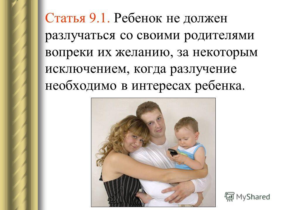 Статья 9.1. Ребенок не должен разлучаться со своими родителями вопреки их желанию, за некоторым исключением, когда разлучение необходимо в интересах ребенка.