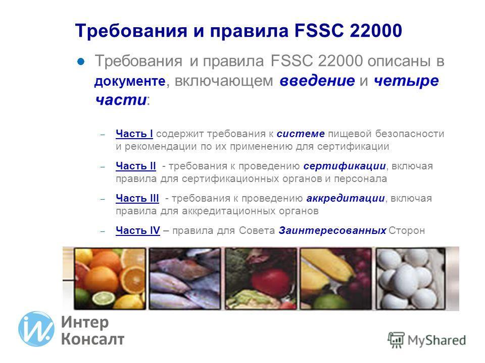 Требования и правила FSSC 22000 описаны в документе, включающем введение и четыре части: – Часть I содержит требования к системе пищевой безопасности и рекомендации по их применению для сертификации – Часть II - требования к проведению сертификации,