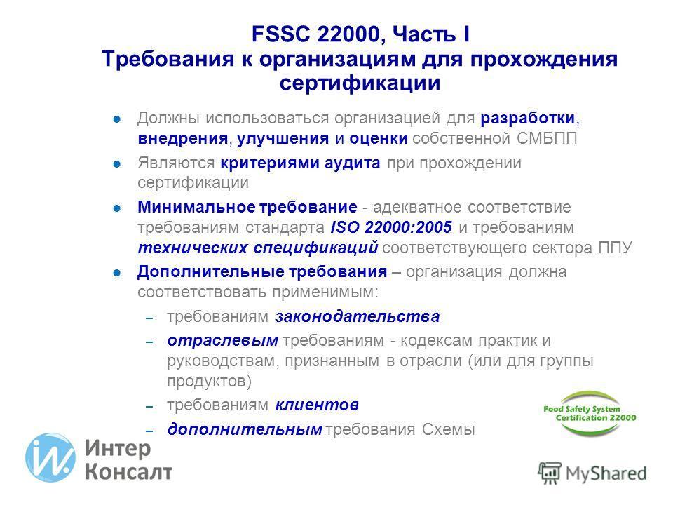 FSSC 22000, Часть I Требования к организациям для прохождения сертификации Должны использоваться организацией для разработки, внедрения, улучшения и оценки собственной СМБПП Являются критериями аудита при прохождении сертификации Минимальное требован
