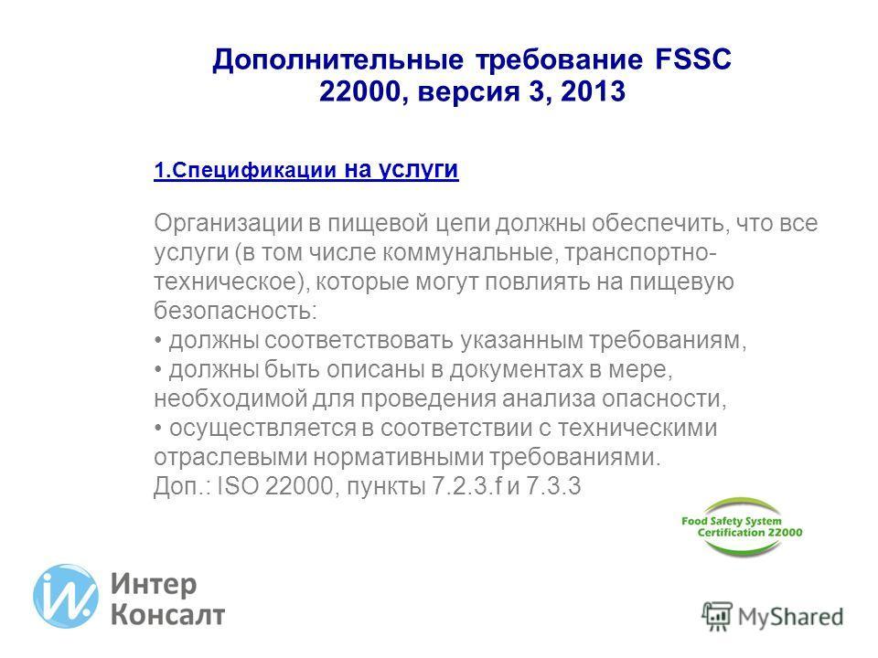 Дополнительные требование FSSC 22000, версия 3, 2013 1. Спецификации на услуги Организации в пищевой цепи должны обеспечить, что все услуги (в том числе коммунальные, транспортно- техническое), которые могут повлиять на пищевую безопасность: должны с