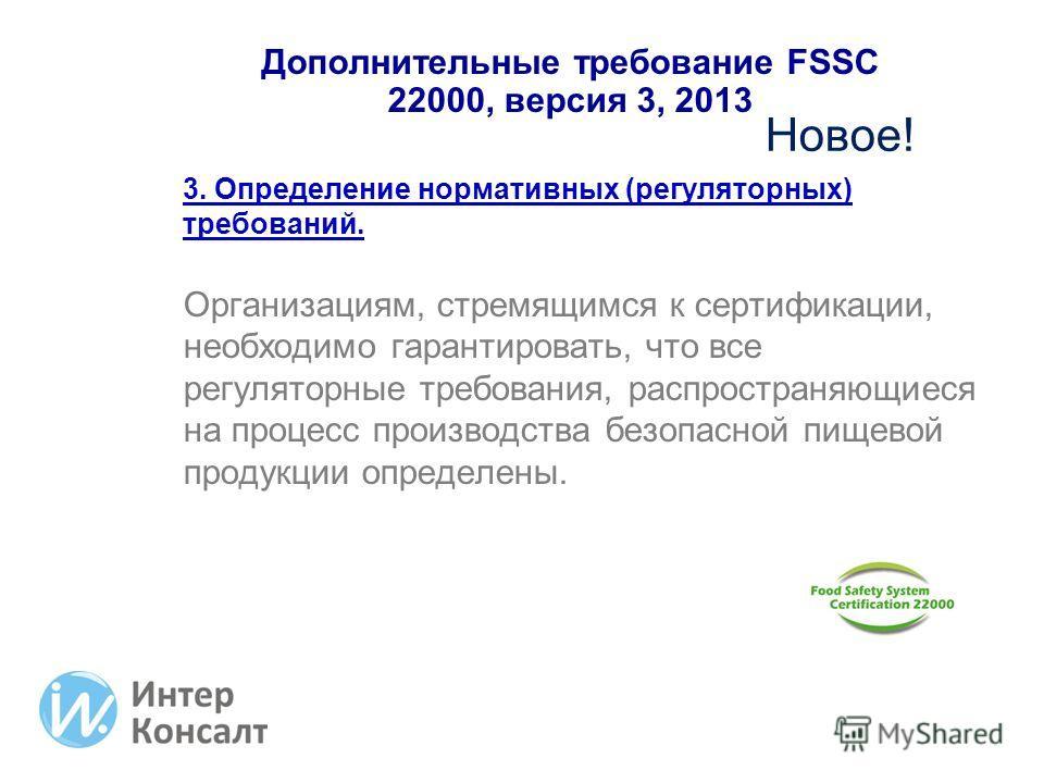 Дополнительные требование FSSC 22000, версия 3, 2013 3. Определение нормативных (регуляторных) требований. Организациям, стремящимся к сертификации, необходимо гарантировать, что все регуляторные требования, распространяющиеся на процесс производства
