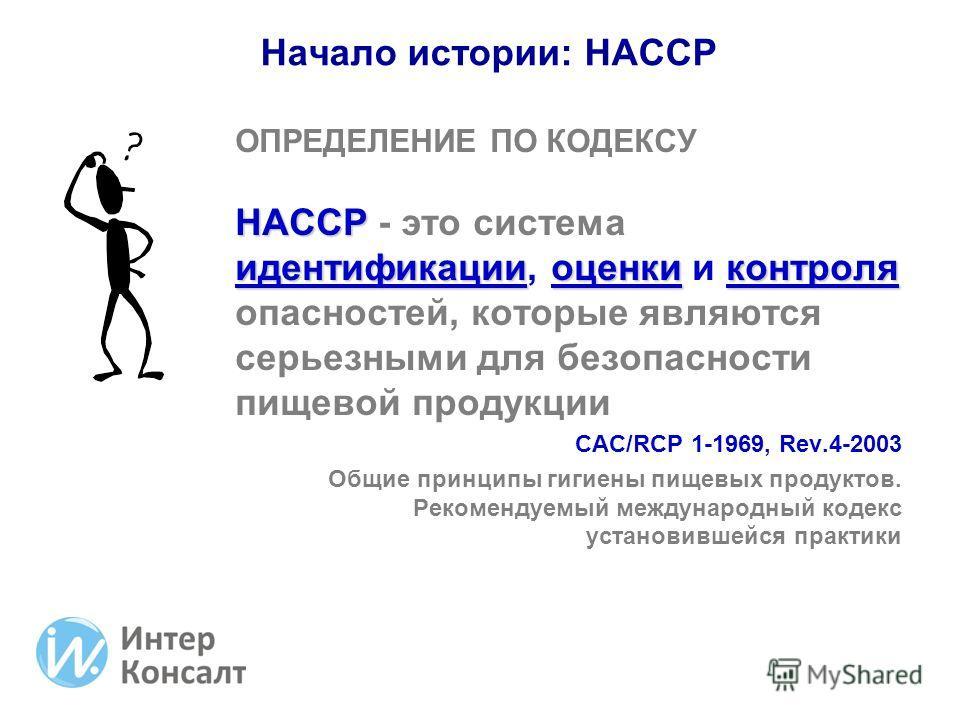 ОПРЕДЕЛЕНИЕ ПО КОДЕКСУ HACCP идентификацииоценкиконтроля HACCP - это система идентификации, оценки и контроля опасностей, которые являются серьезными для безопасности пищевой продукции CAC/RCP 1-1969, Rev.4-2003 Общие принципы гигиены пищевых продукт