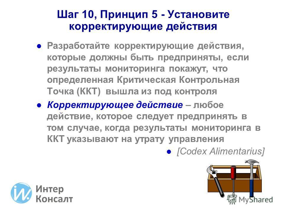 Шаг 10, Принцип 5 - Установите корректирующие действия Разработайте корректирующие действия, которые должны быть предприняты, если результаты мониторинга покажут, что определенная Критическая Контрольная Точка (ККТ) вышла из под контроля Корректирующ