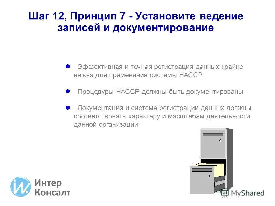 Шаг 12, Принцип 7 - Установите ведение записей и документирование Эффективная и точная регистрация данных крайне важна для применения системы НАССР Процедуры НАССР должны быть документированы Документация и система регистрации данных должны соответст