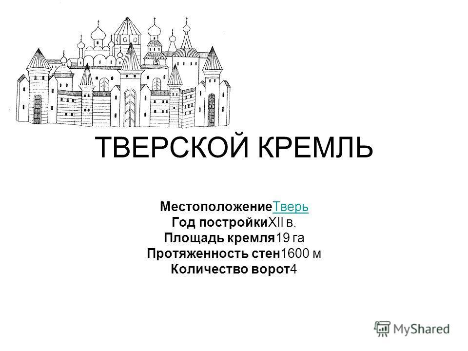 ТВЕРСКОЙ КРЕМЛЬ Местоположение ТверьТверь Год постройкиXII в. Площадь кремля 19 га Протяженность стен 1600 м Количество ворот 4
