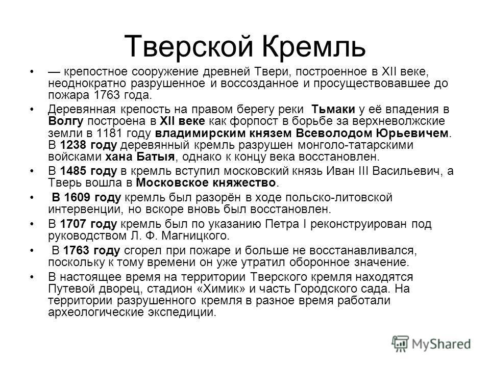 Тверской Кремль крепостное сооружение древней Твери, построенное в XII веке, неоднократно разрушенное и воссозданное и просуществовавшее до пожара 1763 года. Деревянная крепость на правом берегу реки Тьмаки у её впадения в Волгу построена в XII веке