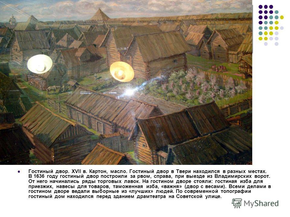 Гостиный двор. XVII в. Картон, масло. Гостиный двор в Твери находился в разных местах. В 1636 году гостиный двор построили за рвом, справа, при выезде из Владимирских ворот. От него начинались ряды торговых лавок. На гостином дворе стояли: гостиная и