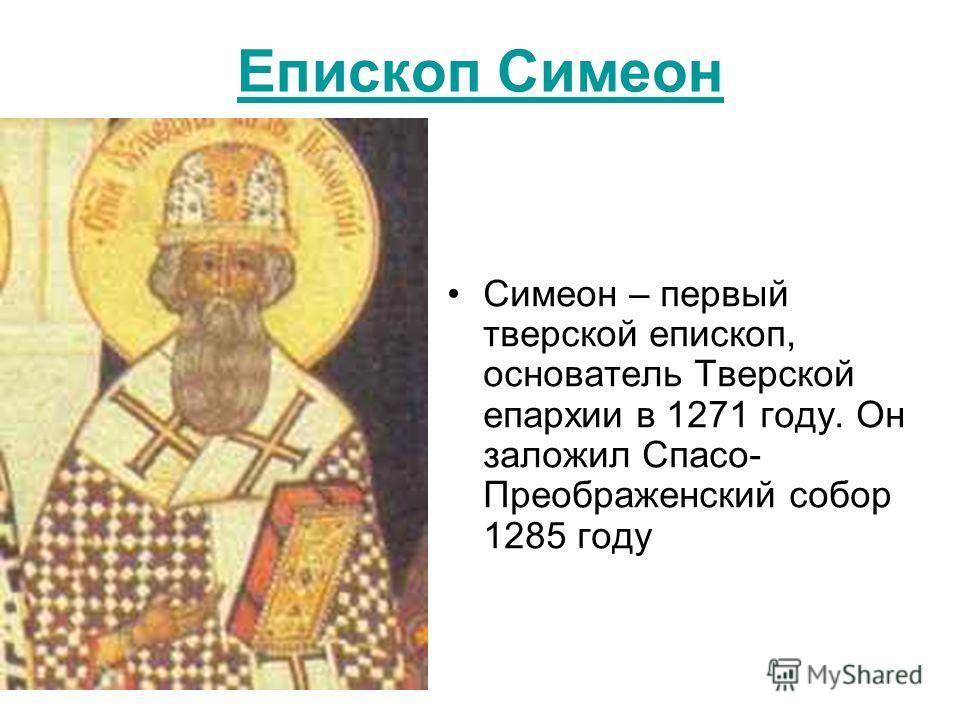 Епископ Симеон Симеон – первый тверской епископ, основатель Тверской епархии в 1271 году. Он заложил Спасо- Преображенский собор 1285 году