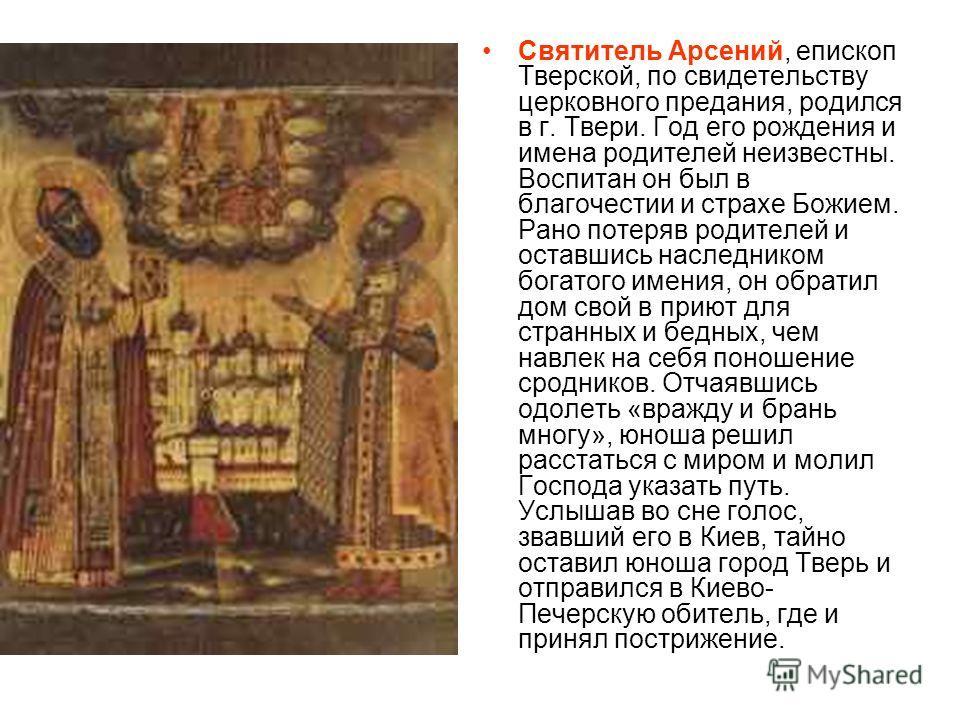 Святитель Арсений, епископ Тверской, по свидетельству церковного предания, родился в г. Твери. Год его рождения и имена родителей неизвестны. Воспитан он был в благочестии и страхе Божием. Рано потеряв родителей и оставшись наследником богатого имени