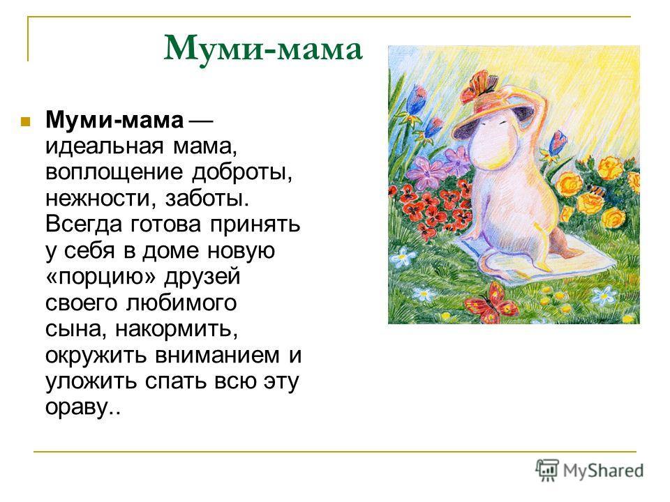 Муми-мама Муми-мама идеальная мама, воплощение доброты, нежности, заботы. Всегда готова принять у себя в доме новую «порцию» друзей своего любимого сына, накормить, окружить вниманием и уложить спать всю эту ораву..
