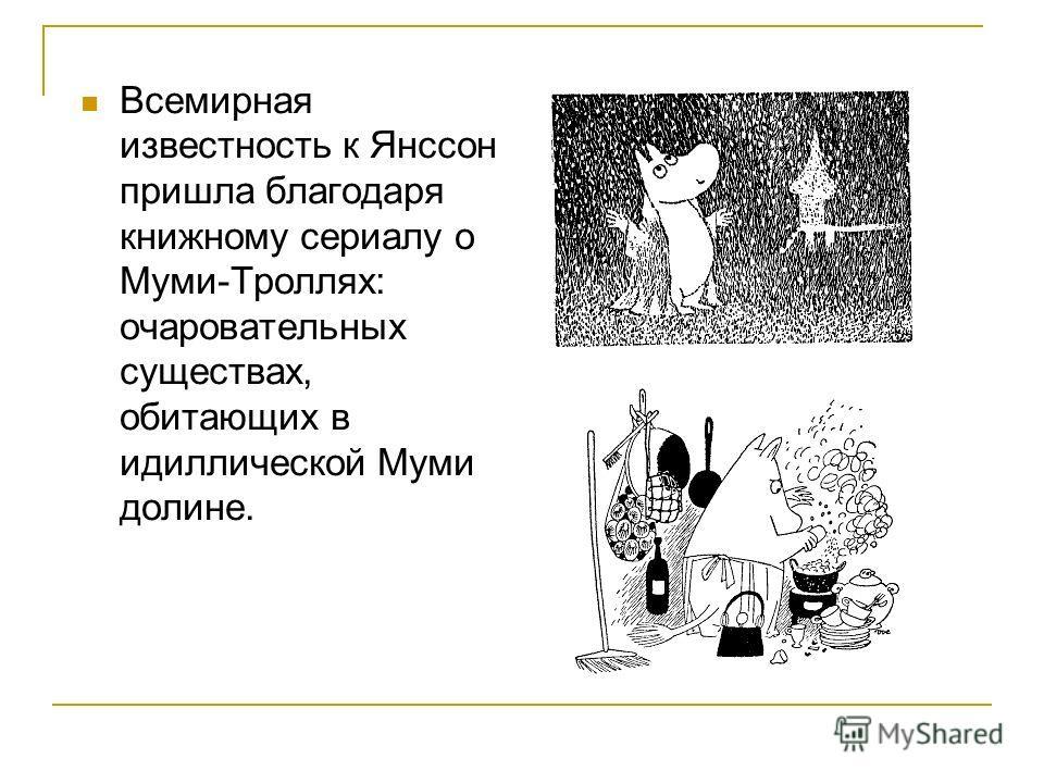 Всемирная известность к Янссон пришла благодаря книжному сериалу о Муми-Троллях: очаровательных существах, обитающих в идиллической Муми долине.