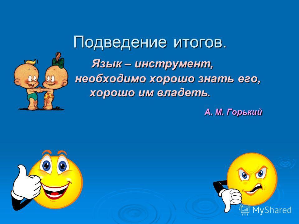 Подведение итогов. Язык – инструмент, необходимо хорошо знать его, хорошо им владеть. А. М. Горький