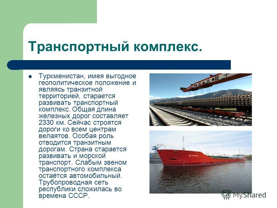 Транспортный комплекс. Туркменистан, имея выгодное геополитическое положение и являясь транзитной территорией, старается развивать транспортный комплекс. Общая длина железных дорог составляет 2330 км. Сейчас строятся дороги ко всем центрам велаятов.