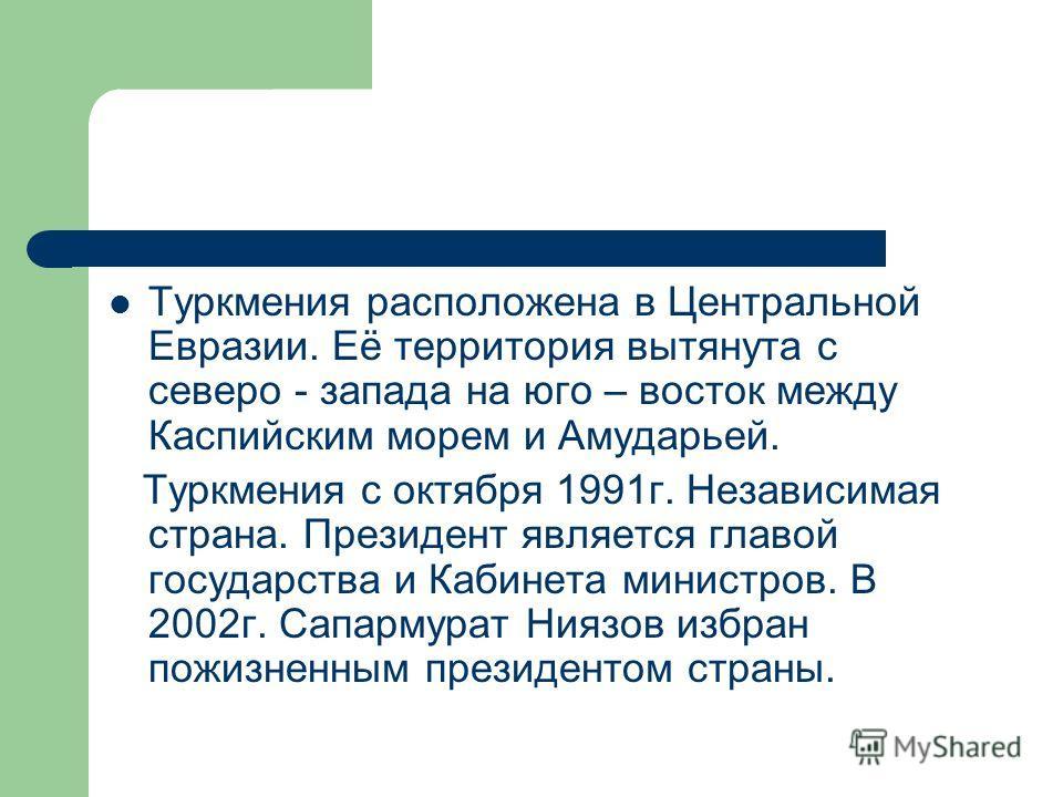 Туркмения расположена в Центральной Евразии. Её территория вытянута с северо - запада на юго – восток между Каспийским морем и Амударьей. Туркмения с октября 1991 г. Независимая страна. Президент является главой государства и Кабинета министров. В 20