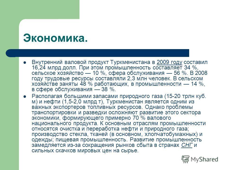 Экономика. Внутренний валовой продукт Туркменистана в 2009 году составил 16,24 млрд долл. При этом промышленность составляет 34 %, сельское хозяйство 10 %, сфера обслуживания 56 %. В 2008 году трудовые ресурсы составляли 2,3 млн человек. В сельском х