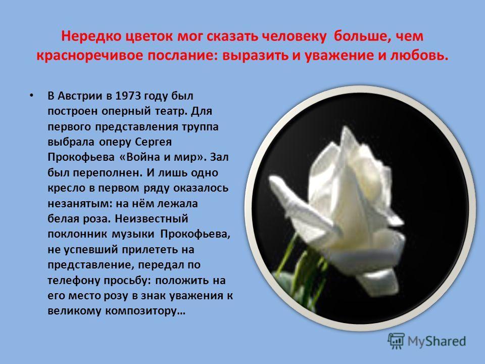 Нередко цветок мог сказать человеку больше, чем красноречивое послание: выразить и уважение и любовь. В Австрии в 1973 году был построен оперный театр. Для первого представления труппа выбрала оперу Сергея Прокофьева «Война и мир». Зал был переполнен