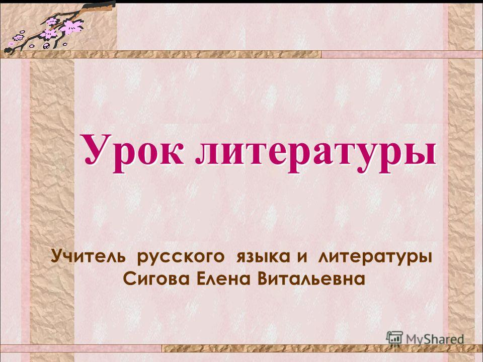 Урок литературы Урок литературы Учитель русского языка и литературы Сигова Елена Витальевна