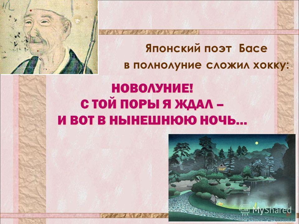 Японский поэт Басе в полнолуние сложил хокку: НОВОЛУНИЕ! С ТОЙ ПОРЫ Я ЖДАЛ – И ВОТ В НЫНЕШНЮЮ НОЧЬ… НОВОЛУНИЕ! С ТОЙ ПОРЫ Я ЖДАЛ – И ВОТ В НЫНЕШНЮЮ НОЧЬ…