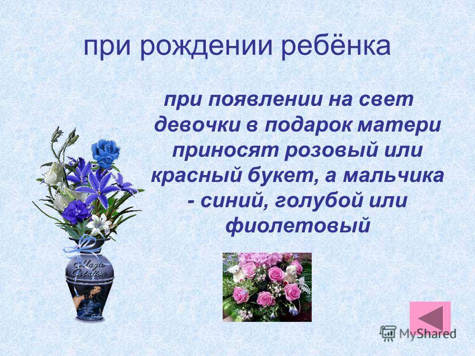 при рождении ребёнка при появлении на свет девочки в подарок матери приносят розовый или красный букет, а мальчика - синий, голубой или фиолетовый