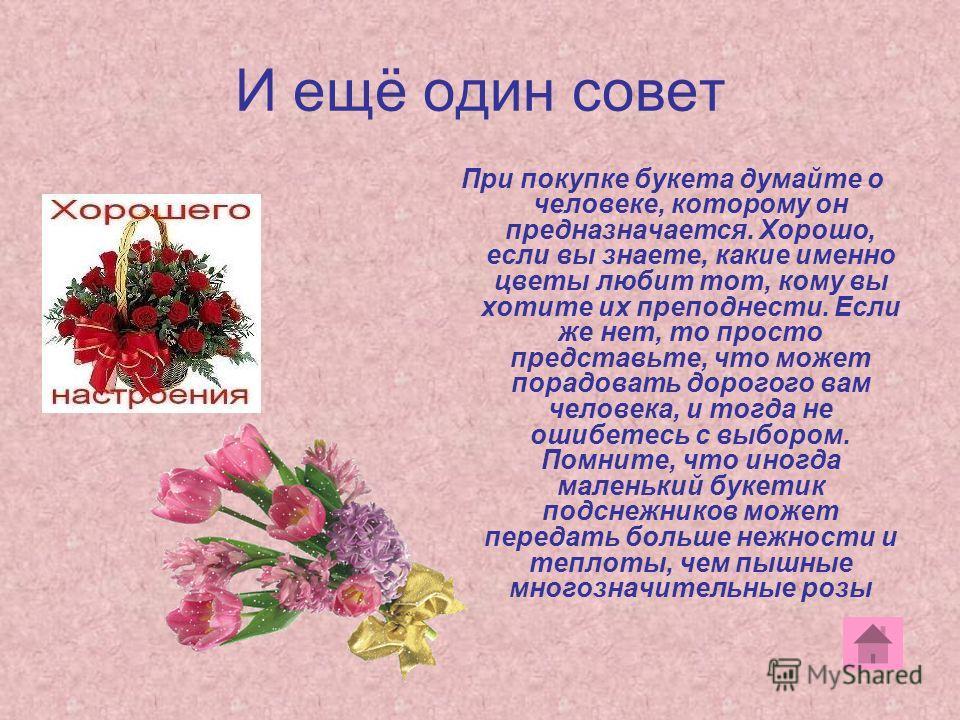 И ещё один совет При покупке букета думайте о человеке, которому он предназначается. Хорошо, если вы знаете, какие именно цветы любит тот, кому вы хотите их преподнести. Если же нет, то просто представьте, что может порадовать дорогого вам человека,