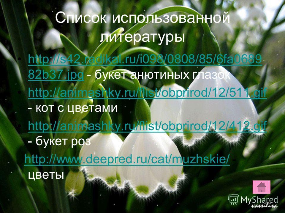 Список использованной литературы http://s42.radikal.ru/i098/0808/85/6fa0689 82b37. jpg - букет анютиных глазокhttp://s42.radikal.ru/i098/0808/85/6fa0689 82b37. jpg http://animashky.ru/flist/obprirod/12/511. gif - кот с цветамиhttp://animashky.ru/flis