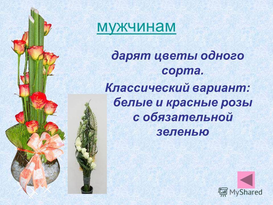 мужчинам дарят цветы одного сорта. Классический вариант: белые и красные розы с обязательной зеленью