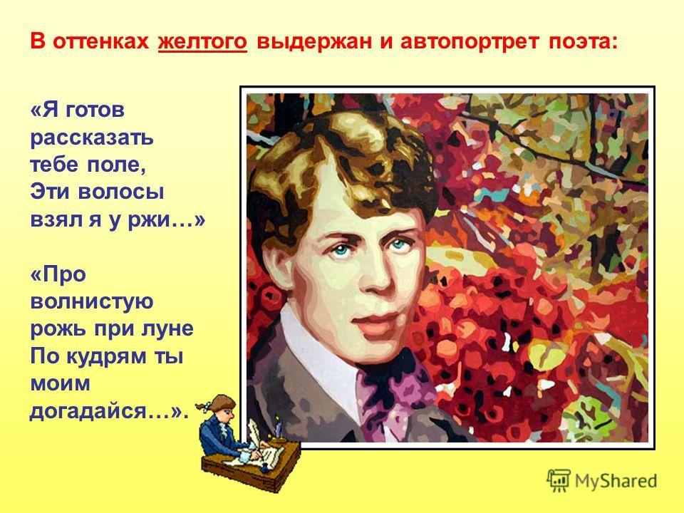 В оттенках желтого выдержан и автопортрет поэта: «Я готов рассказать тебе поле, Эти волосы взял я у ржи…» «Про волнистую рожь при луне По кудрям ты моим догадайся…».