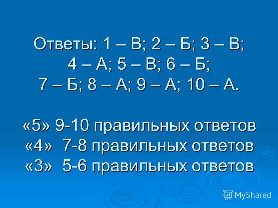 Ответы: 1 – В; 2 – Б; 3 – В; 4 – А; 5 – В; 6 – Б; 7 – Б; 8 – А; 9 – А; 10 – А. «5» 9-10 правильных ответов «4» 7-8 правильных ответов «3» 5-6 правильных ответов