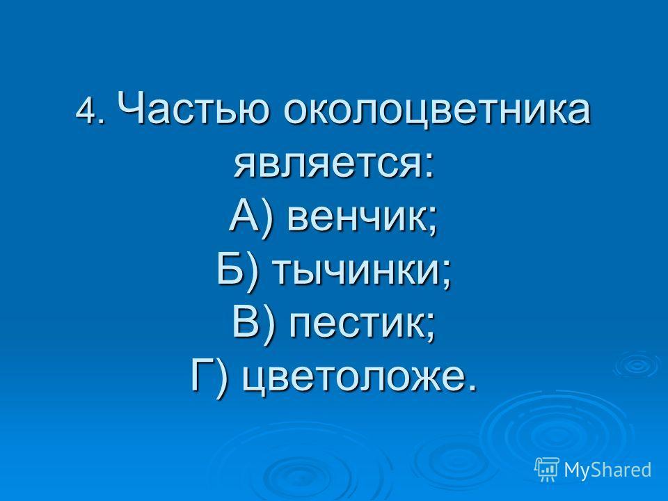 4. Частью околоцветника является: А) венчик; Б) тычинки; В) пестик; Г) цветоложе.