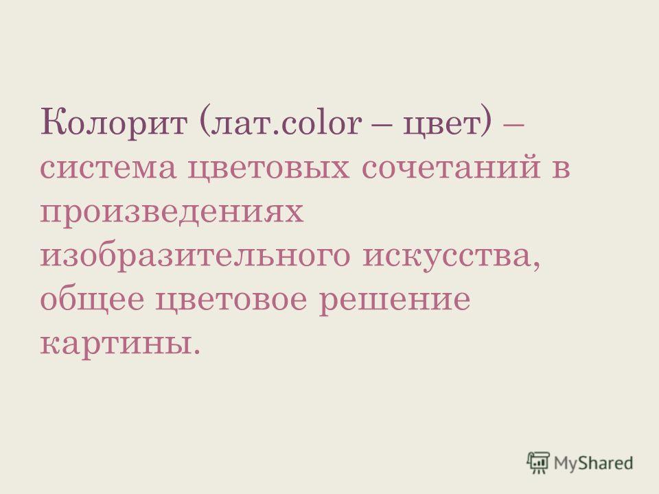 Колорит (лат.color – цвет) – система цветовых сочетаний в произведениях изобразительного искусства, общее цветовое решение картины.