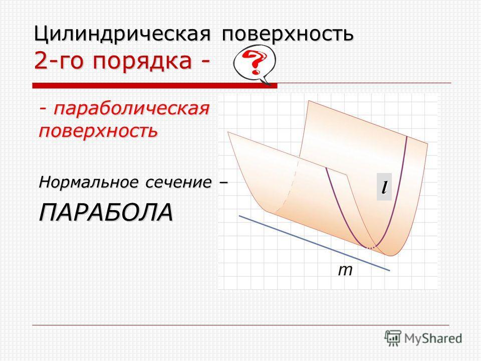 l Цилиндрическая поверхность 2-го порядка - параболическая поверхность - параболическая поверхность Нормальное сечение – ПАРАБОЛА