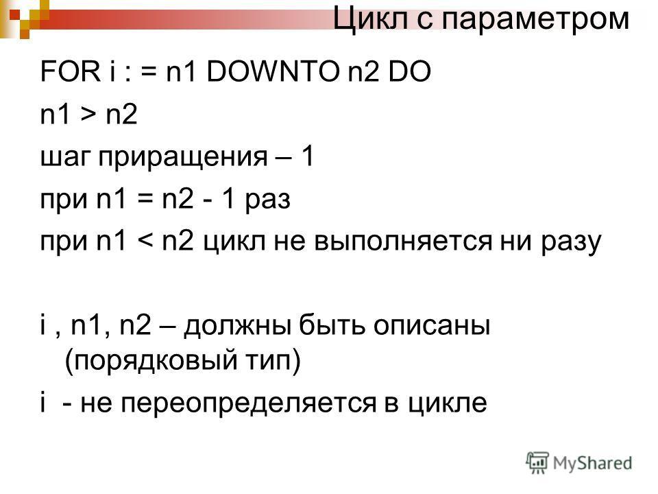 Цикл с параметром FOR i : = n1 DOWNTO n2 DO n1 > n2 шаг приращения – 1 при n1 = n2 - 1 раз при n1 < n2 цикл не выполняется ни разу i, n1, n2 – должны быть описаны (порядковый тип) i - не переопределяется в цикле
